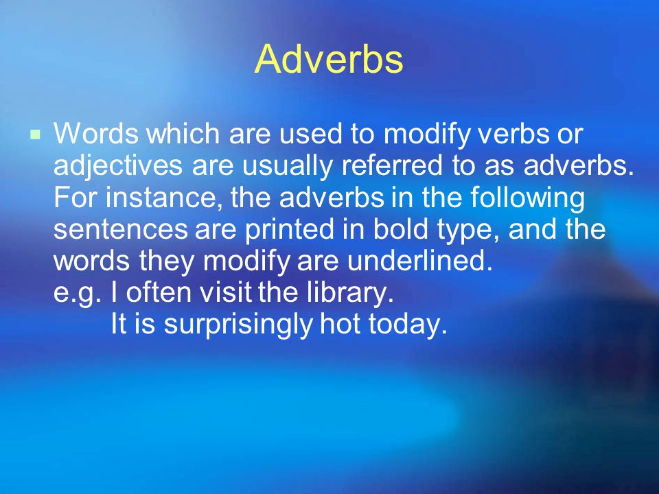Adverbs  Words which are used to modify adverbs can also be referred to as adverbs.