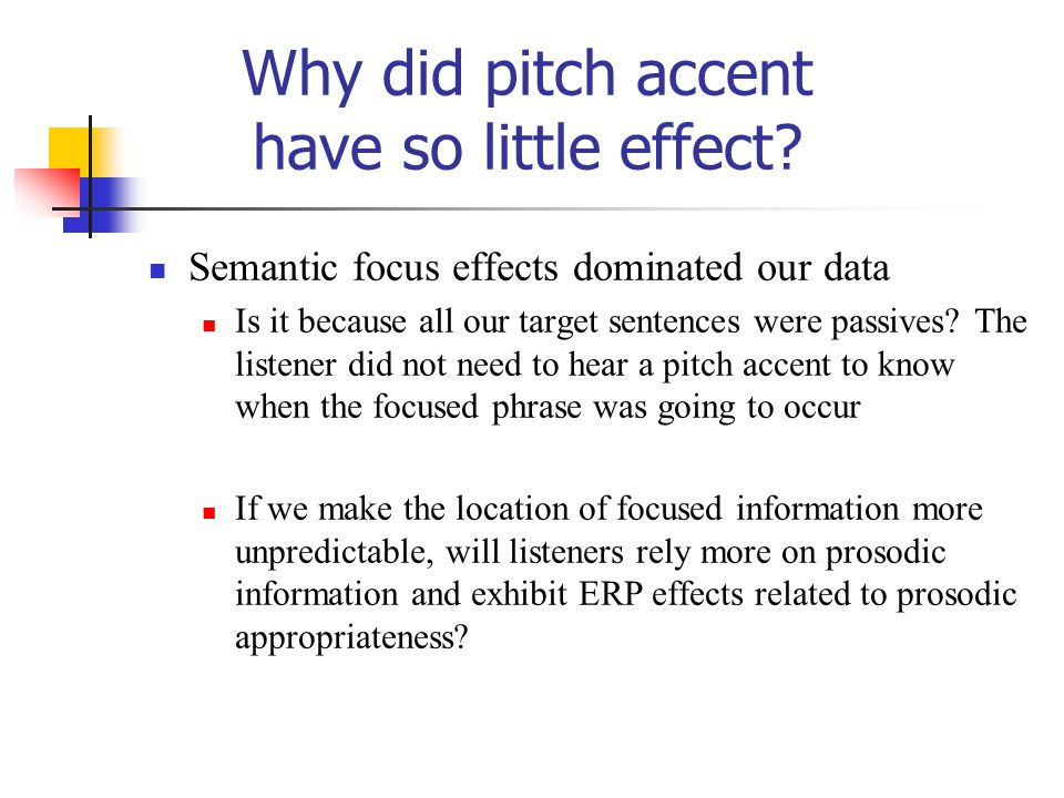 Why did pitch accent have so little effect? Semantic focus effects dominated our data Is it because all our target sentences were passives? The listen