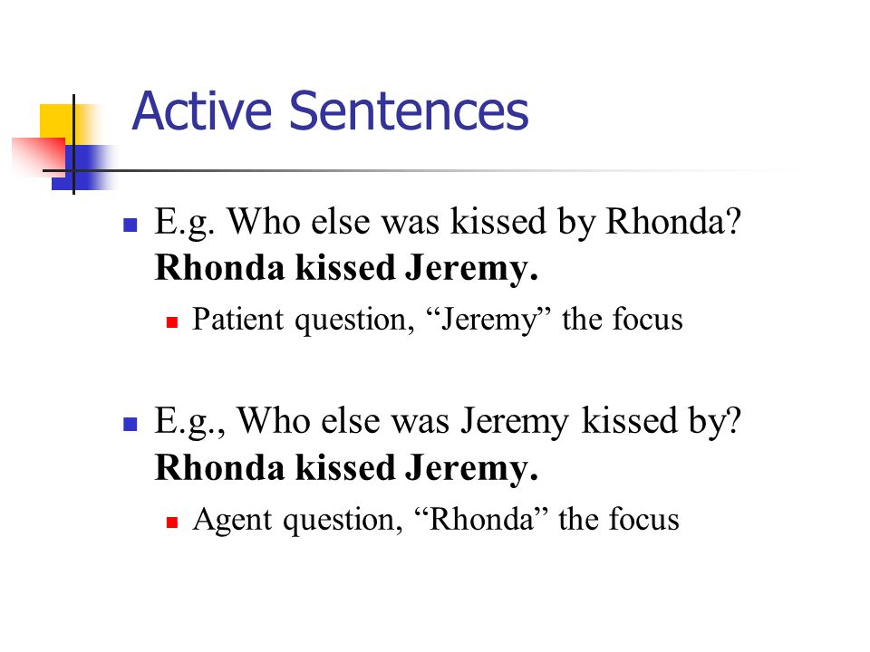 "Active Sentences E.g. Who else was kissed by Rhonda? Rhonda kissed Jeremy. Patient question, ""Jeremy"" the focus E.g., Who else was Jeremy kissed by? R"