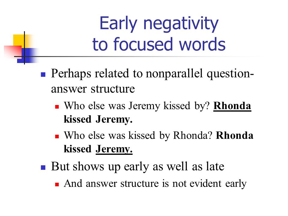 Early negativity to focused words Perhaps related to nonparallel question- answer structure Who else was Jeremy kissed by? Rhonda kissed Jeremy. Who e