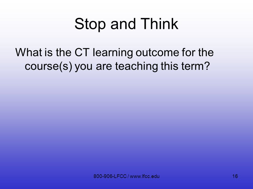 Stop and Think What is the CT learning outcome for the course(s) you are teaching this term? 800-906-LFCC / www.lfcc.edu16