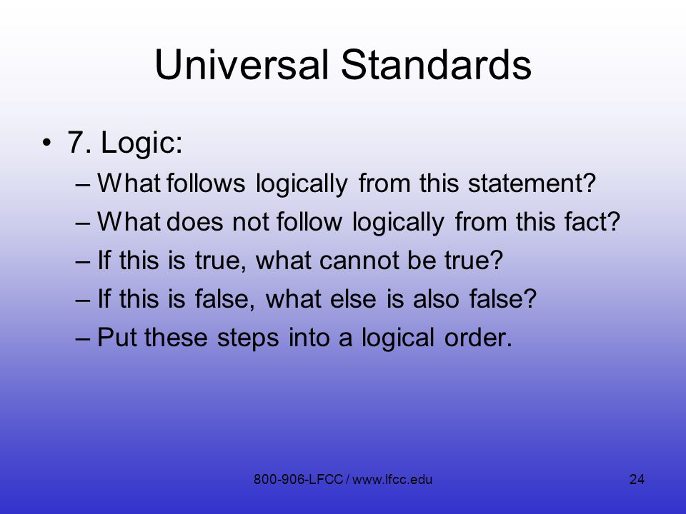 Universal Standards 7. Logic: –What follows logically from this statement? –What does not follow logically from this fact? –If this is true, what cann