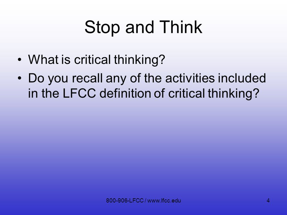 Stop and Think What is critical thinking? Do you recall any of the activities included in the LFCC definition of critical thinking? 800-906-LFCC / www