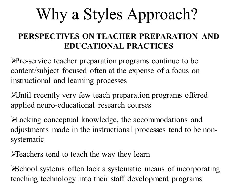 PERSPECTIVES ON TEACHER PREPARATION AND EDUCATIONAL PRACTICES  Pre-service teacher preparation programs continue to be content/subject focused often at the expense of a focus on instructional and learning processes  Until recently very few teach preparation programs offered applied neuro-educational research courses  Lacking conceptual knowledge, the accommodations and adjustments made in the instructional processes tend to be non- systematic  Teachers tend to teach the way they learn  School systems often lack a systematic means of incorporating teaching technology into their staff development programs Why a Styles Approach