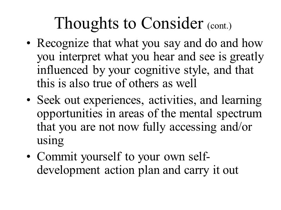 Thoughts to Consider (cont.) Recognize that what you say and do and how you interpret what you hear and see is greatly influenced by your cognitive style, and that this is also true of others as well Seek out experiences, activities, and learning opportunities in areas of the mental spectrum that you are not now fully accessing and/or using Commit yourself to your own self- development action plan and carry it out