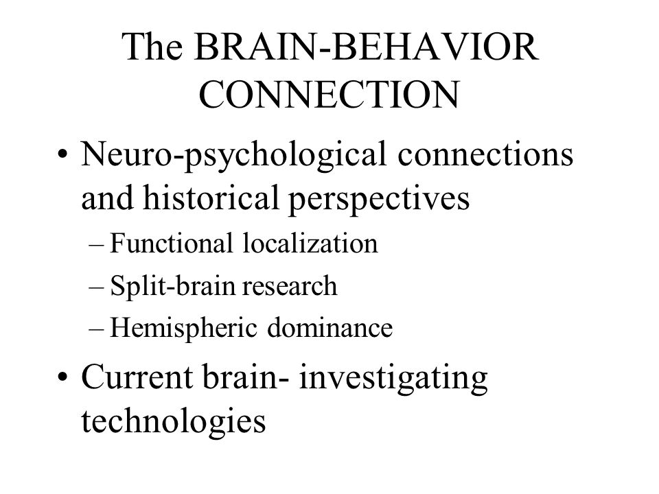 The BRAIN-BEHAVIOR CONNECTION Neuro-psychological connections and historical perspectives –Functional localization –Split-brain research –Hemispheric dominance Current brain- investigating technologies