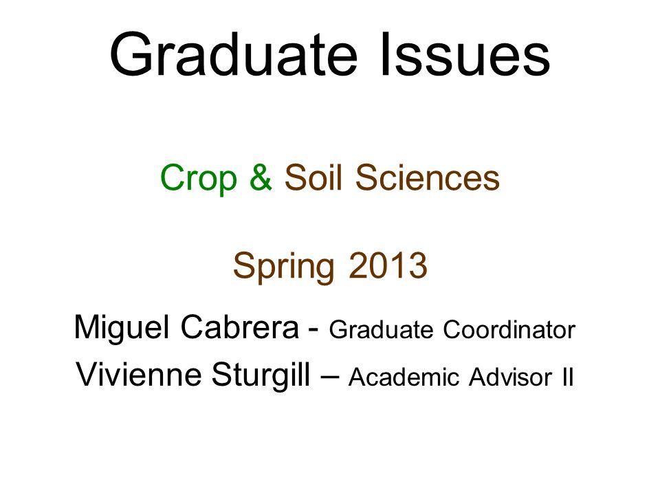 Graduate Issues Crop & Soil Sciences Spring 2013 Miguel Cabrera - Graduate Coordinator Vivienne Sturgill – Academic Advisor II