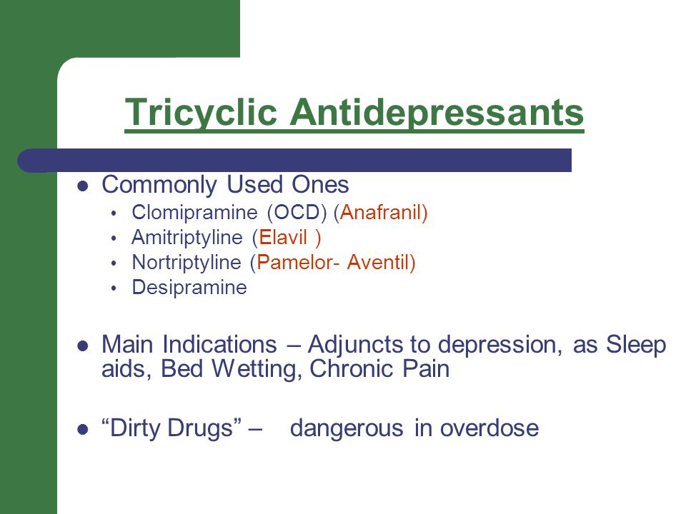 Tricyclic Antidepressants Commonly Used Ones  Clomipramine (OCD) (Anafranil)  Amitriptyline (Elavil )  Nortriptyline (Pamelor- Aventil)  Desipramine Main Indications – Adjuncts to depression, as Sleep aids, Bed Wetting, Chronic Pain Dirty Drugs – dangerous in overdose