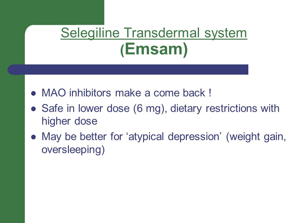 Selegiline Transdermal system ( Emsam) MAO inhibitors make a come back ! Safe in lower dose (6 mg), dietary restrictions with higher dose May be bette