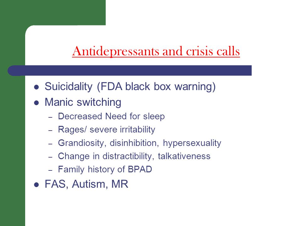 Antidepressants and crisis calls Suicidality (FDA black box warning) Manic switching – Decreased Need for sleep – Rages/ severe irritability – Grandiosity, disinhibition, hypersexuality – Change in distractibility, talkativeness – Family history of BPAD FAS, Autism, MR