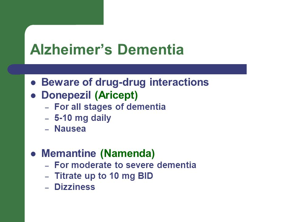Alzheimer's Dementia Beware of drug-drug interactions Donepezil (Aricept) – For all stages of dementia – 5-10 mg daily – Nausea Memantine (Namenda) – For moderate to severe dementia – Titrate up to 10 mg BID – Dizziness