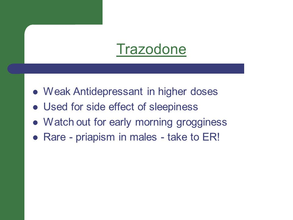 Trazodone Weak Antidepressant in higher doses Used for side effect of sleepiness Watch out for early morning grogginess Rare - priapism in males - take to ER!