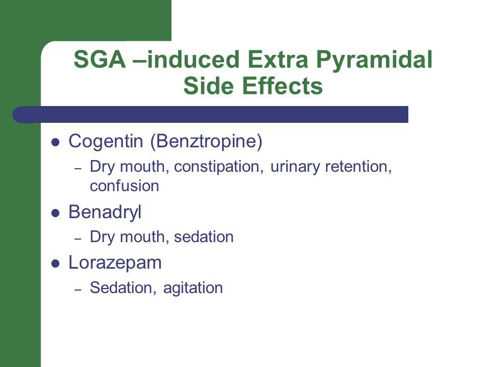 SGA –induced Extra Pyramidal Side Effects Cogentin (Benztropine) – Dry mouth, constipation, urinary retention, confusion Benadryl – Dry mouth, sedation Lorazepam – Sedation, agitation