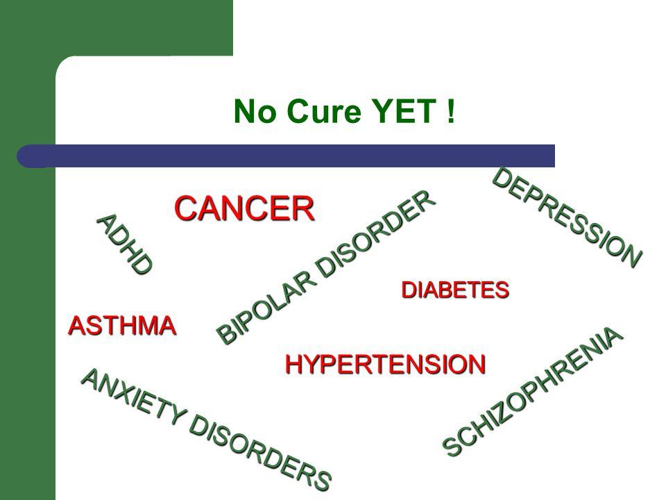 No Cure YET ! ADHD DEPRESSION ANXIETY DISORDERS SCHIZOPHRENIA BIPOLAR DISORDER DIABETES HYPERTENSION CANCER ASTHMA