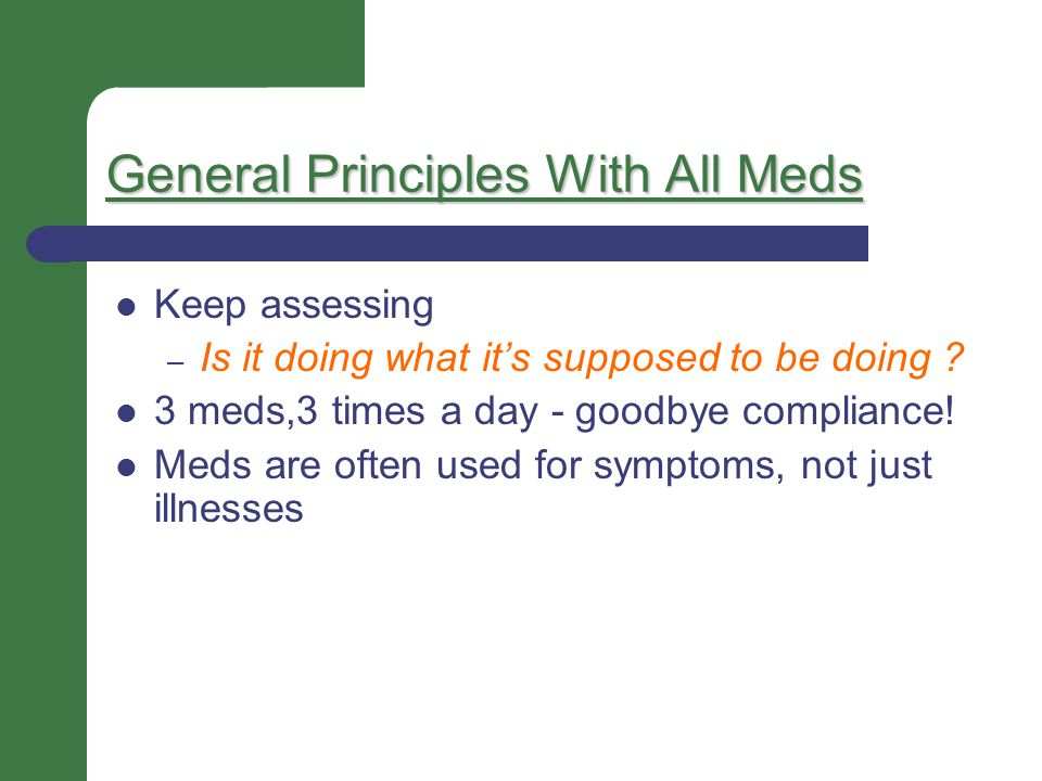General Principles With All Meds Keep assessing – Is it doing what it's supposed to be doing ? 3 meds,3 times a day - goodbye compliance! Meds are oft