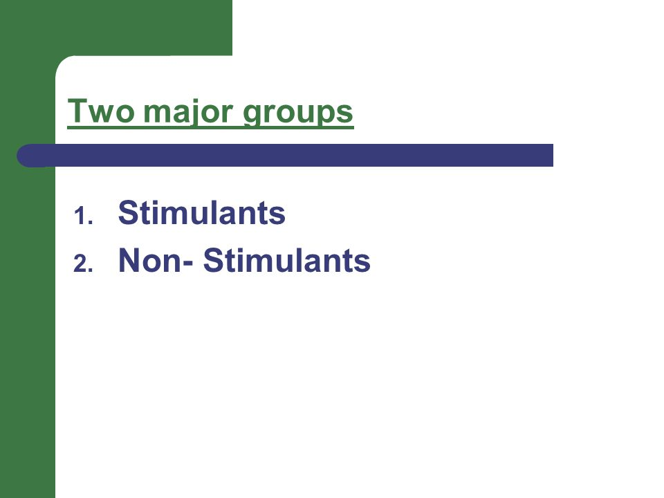 Two major groups 1. Stimulants 2. Non- Stimulants
