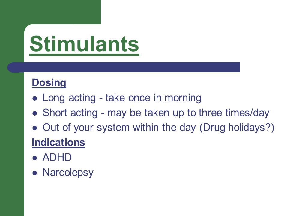 Stimulants Dosing Long acting - take once in morning Short acting - may be taken up to three times/day Out of your system within the day (Drug holiday