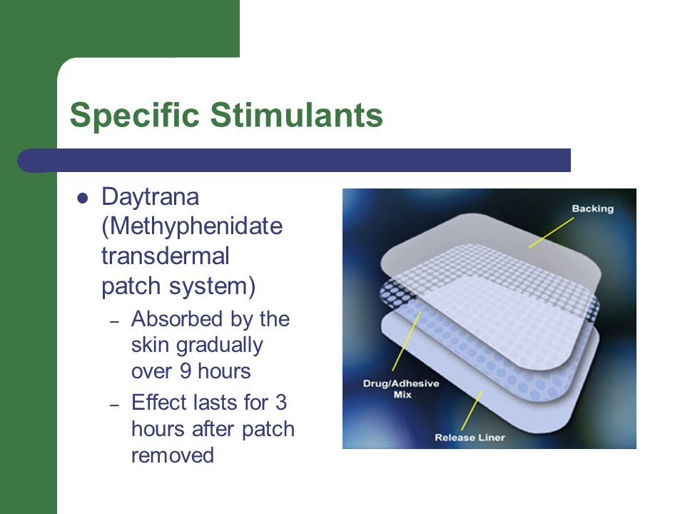 Specific Stimulants Daytrana (Methyphenidate transdermal patch system) – Absorbed by the skin gradually over 9 hours – Effect lasts for 3 hours after