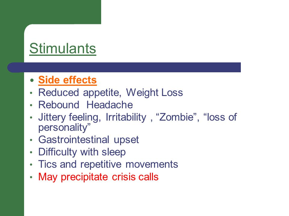 """Stimulants Side effects Reduced appetite, Weight Loss Rebound Headache Jittery feeling, Irritability, """"Zombie"""", """"loss of personality"""" Gastrointestinal"""