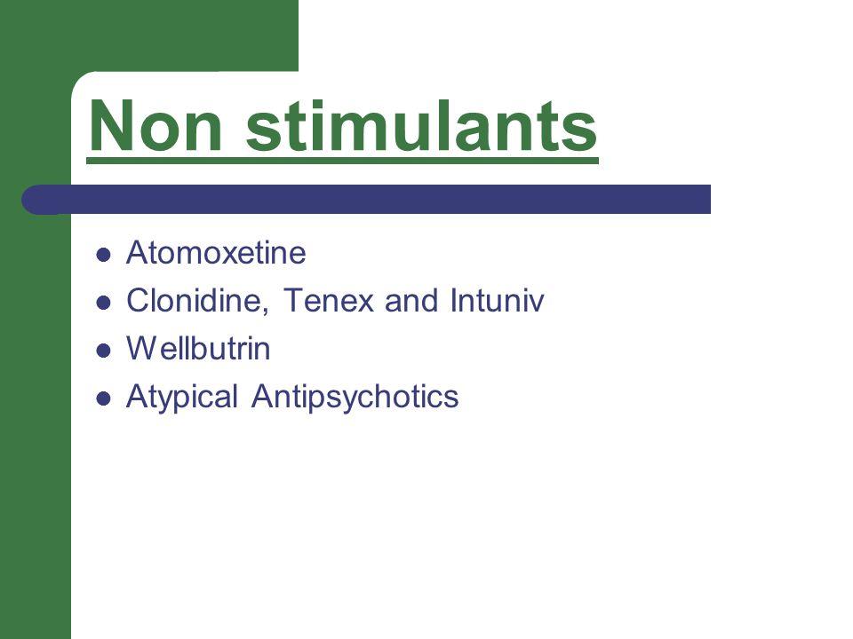 Non stimulants Atomoxetine Clonidine, Tenex and Intuniv Wellbutrin Atypical Antipsychotics