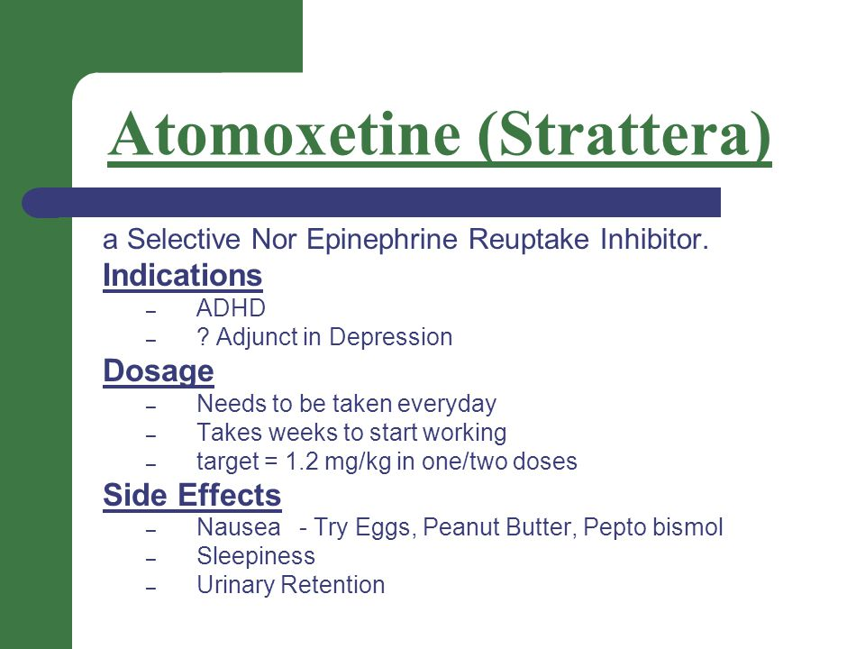 Atomoxetine (Strattera) a Selective Nor Epinephrine Reuptake Inhibitor. Indications – ADHD – ? Adjunct in Depression Dosage – Needs to be taken everyd