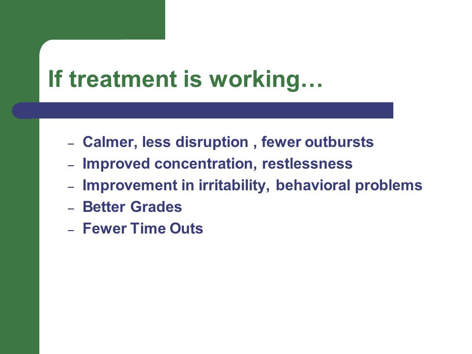 If treatment is working… – Calmer, less disruption, fewer outbursts – Improved concentration, restlessness – Improvement in irritability, behavioral problems – Better Grades – Fewer Time Outs