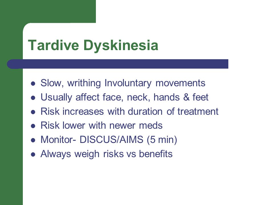 Tardive Dyskinesia Slow, writhing Involuntary movements Usually affect face, neck, hands & feet Risk increases with duration of treatment Risk lower with newer meds Monitor- DISCUS/AIMS (5 min) Always weigh risks vs benefits