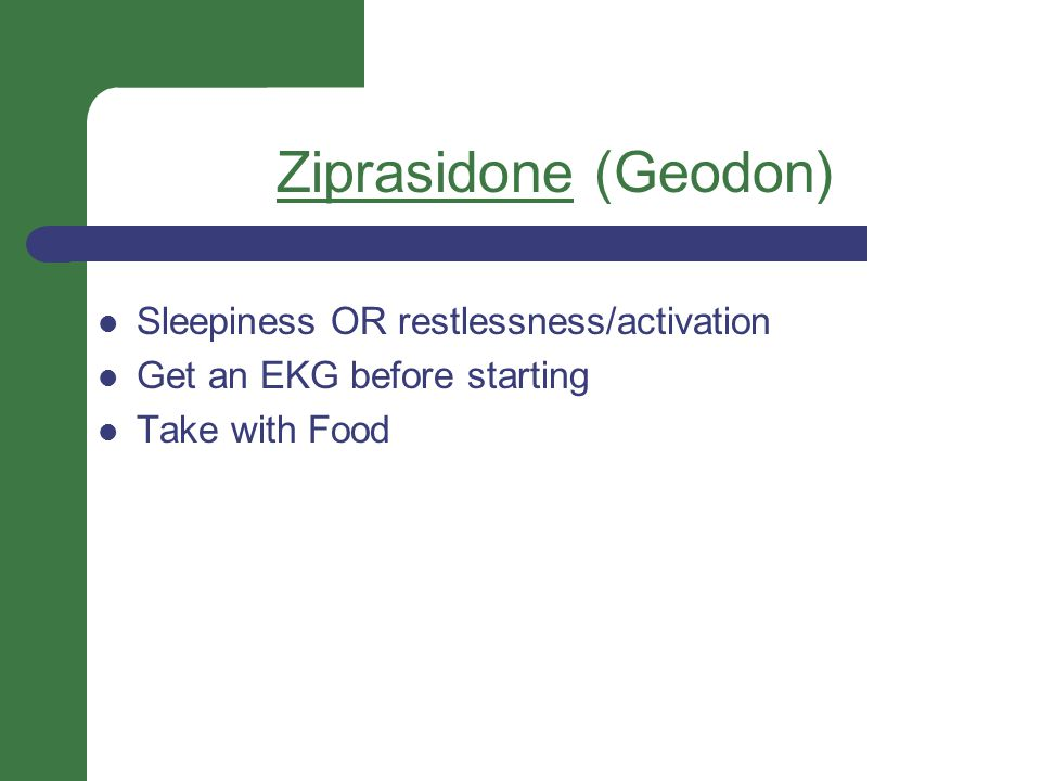 Ziprasidone (Geodon) Sleepiness OR restlessness/activation Get an EKG before starting Take with Food