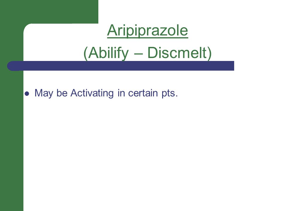 Aripiprazole (Abilify – Discmelt) May be Activating in certain pts.
