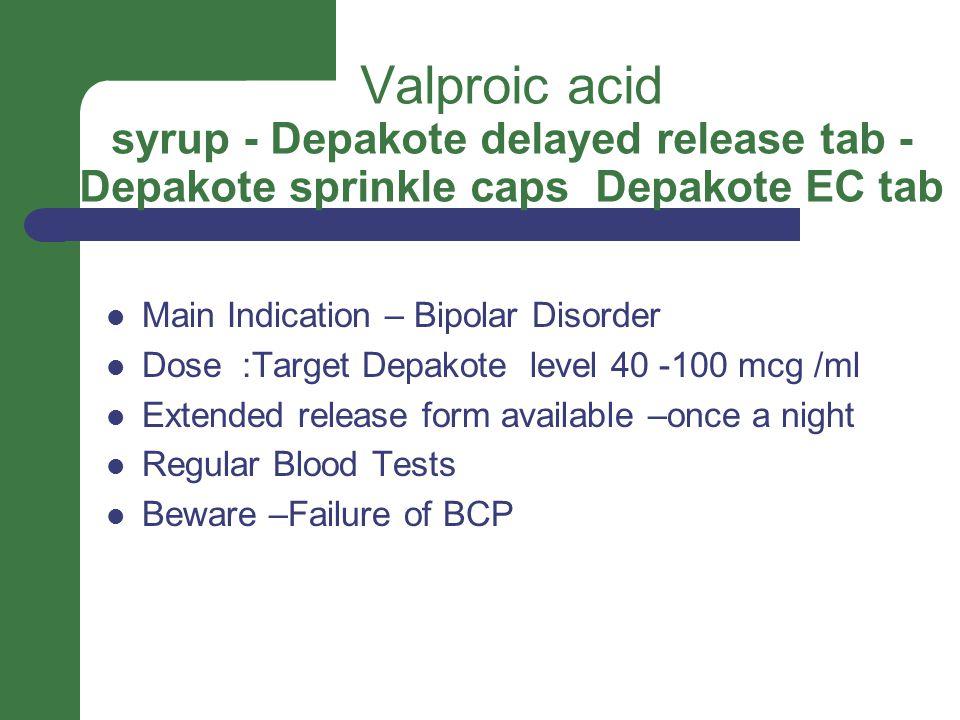Valproic acid syrup - Depakote delayed release tab - Depakote sprinkle caps Depakote EC tab Main Indication – Bipolar Disorder Dose :Target Depakote level 40 -100 mcg /ml Extended release form available –once a night Regular Blood Tests Beware –Failure of BCP
