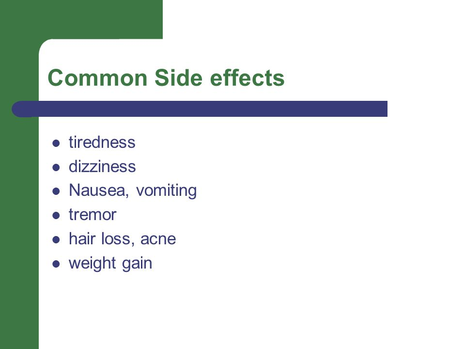 Common Side effects tiredness dizziness Nausea, vomiting tremor hair loss, acne weight gain