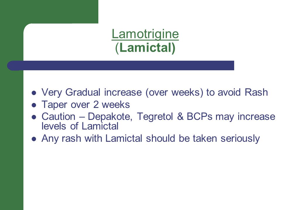 Lamotrigine (Lamictal) Very Gradual increase (over weeks) to avoid Rash Taper over 2 weeks Caution – Depakote, Tegretol & BCPs may increase levels of Lamictal Any rash with Lamictal should be taken seriously