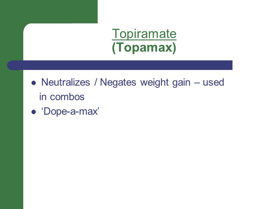 Topiramate (Topamax) Neutralizes / Negates weight gain – used in combos 'Dope-a-max'