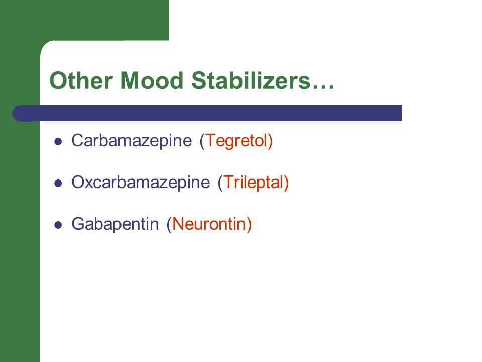 Other Mood Stabilizers… Carbamazepine (Tegretol) Oxcarbamazepine (Trileptal) Gabapentin (Neurontin)