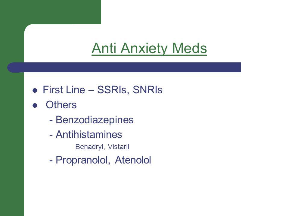 Anti Anxiety Meds First Line – SSRIs, SNRIs Others - Benzodiazepines - Antihistamines Benadryl, Vistaril - Propranolol, Atenolol