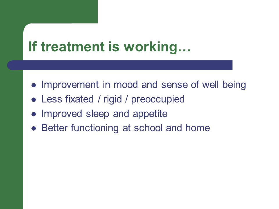 If treatment is working… Improvement in mood and sense of well being Less fixated / rigid / preoccupied Improved sleep and appetite Better functioning at school and home