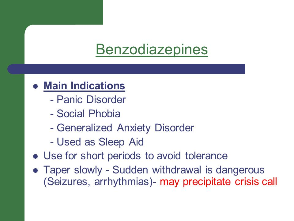 Benzodiazepines Main Indications - Panic Disorder - Social Phobia - Generalized Anxiety Disorder - Used as Sleep Aid Use for short periods to avoid to
