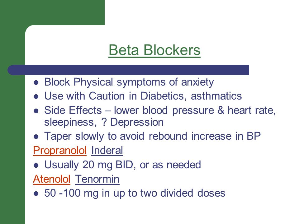 Beta Blockers Block Physical symptoms of anxiety Use with Caution in Diabetics, asthmatics Side Effects – lower blood pressure & heart rate, sleepines