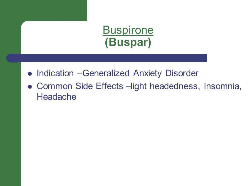 Buspirone (Buspar) Indication –Generalized Anxiety Disorder Common Side Effects –light headedness, Insomnia, Headache