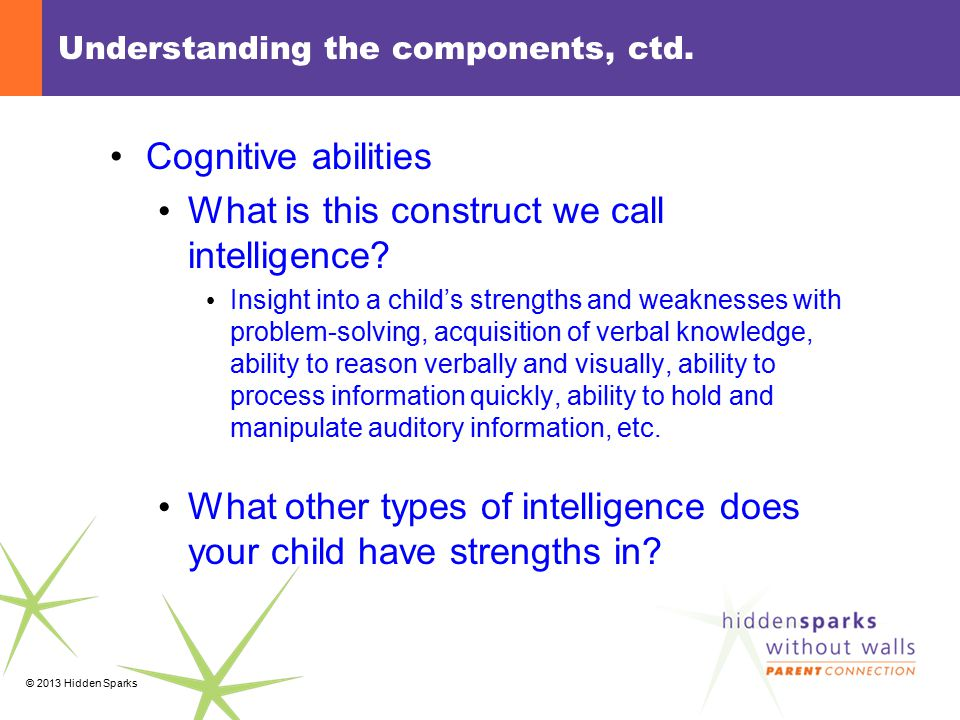 © 2013 Hidden Sparks Understanding the components, ctd. Cognitive abilities What is this construct we call intelligence? Insight into a child's streng