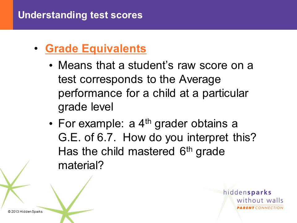© 2013 Hidden Sparks Understanding test scores Grade Equivalents Means that a student's raw score on a test corresponds to the Average performance for a child at a particular grade level For example: a 4 th grader obtains a G.E.