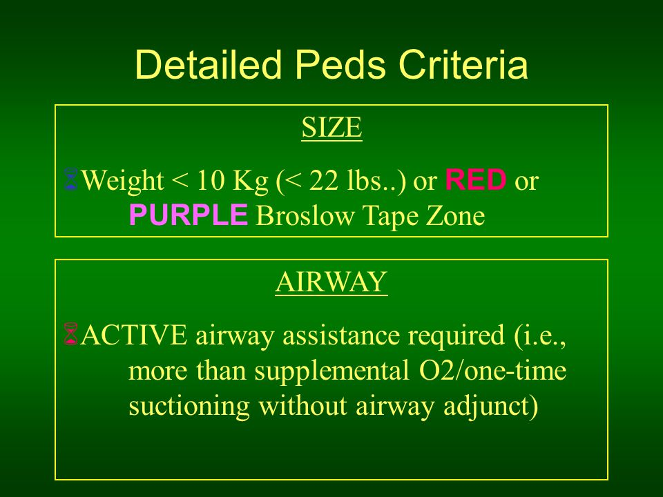 Detailed Peds Criteria SIZE  Weight < 10 Kg (< 22 lbs..) or RED or PURPLE Broslow Tape Zone AIRWAY  ACTIVE airway assistance required (i.e., more than supplemental O2/one-time suctioning without airway adjunct)