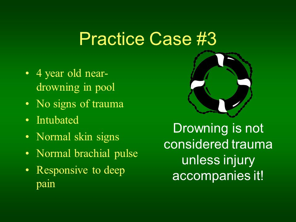 Practice Case #3 4 year old near- drowning in pool No signs of trauma Intubated Normal skin signs Normal brachial pulse Responsive to deep pain Drowni