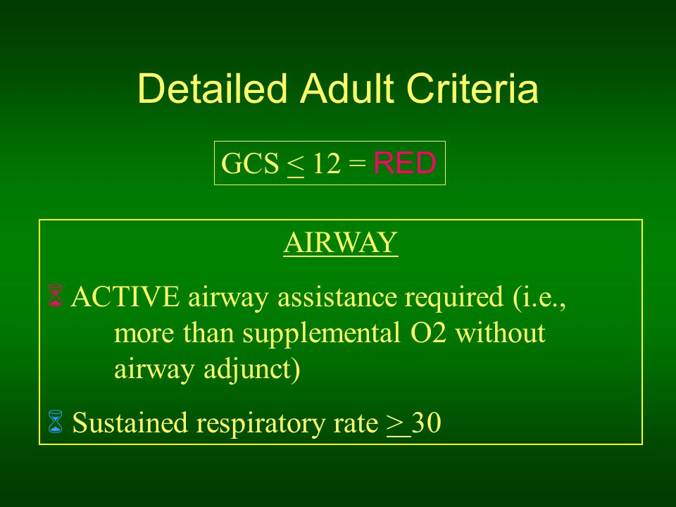 Detailed Adult Criteria GCS < 12 = RED AIRWAY  ACTIVE airway assistance required (i.e., more than supplemental O2 without airway adjunct)  Sustained respiratory rate > 30