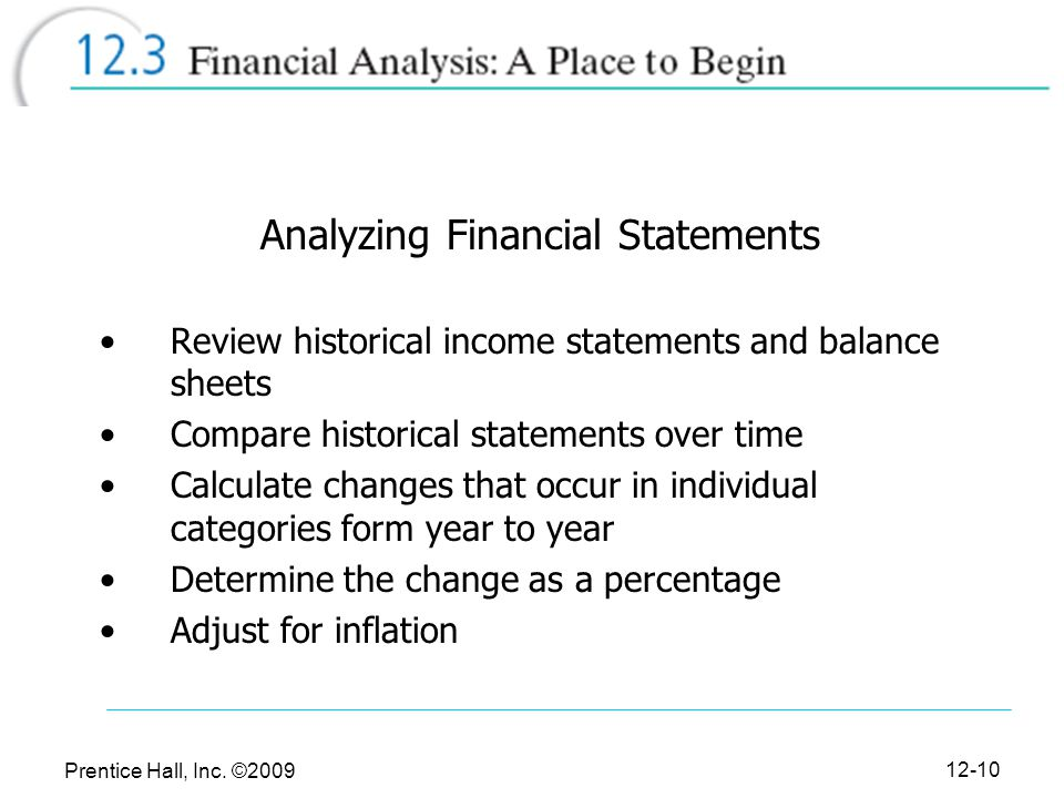 Prentice Hall, Inc. ©2009 12-10 Analyzing Financial Statements Review historical income statements and balance sheets Compare historical statements ov