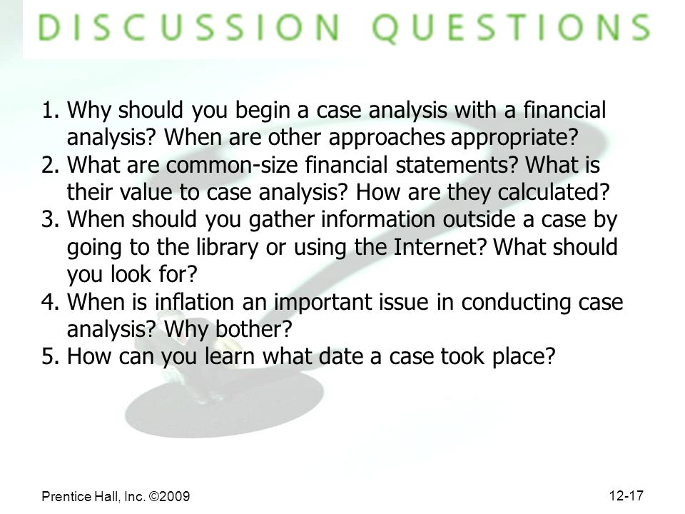 Prentice Hall, Inc. ©2009 12-17 1.Why should you begin a case analysis with a financial analysis? When are other approaches appropriate? 2.What are co