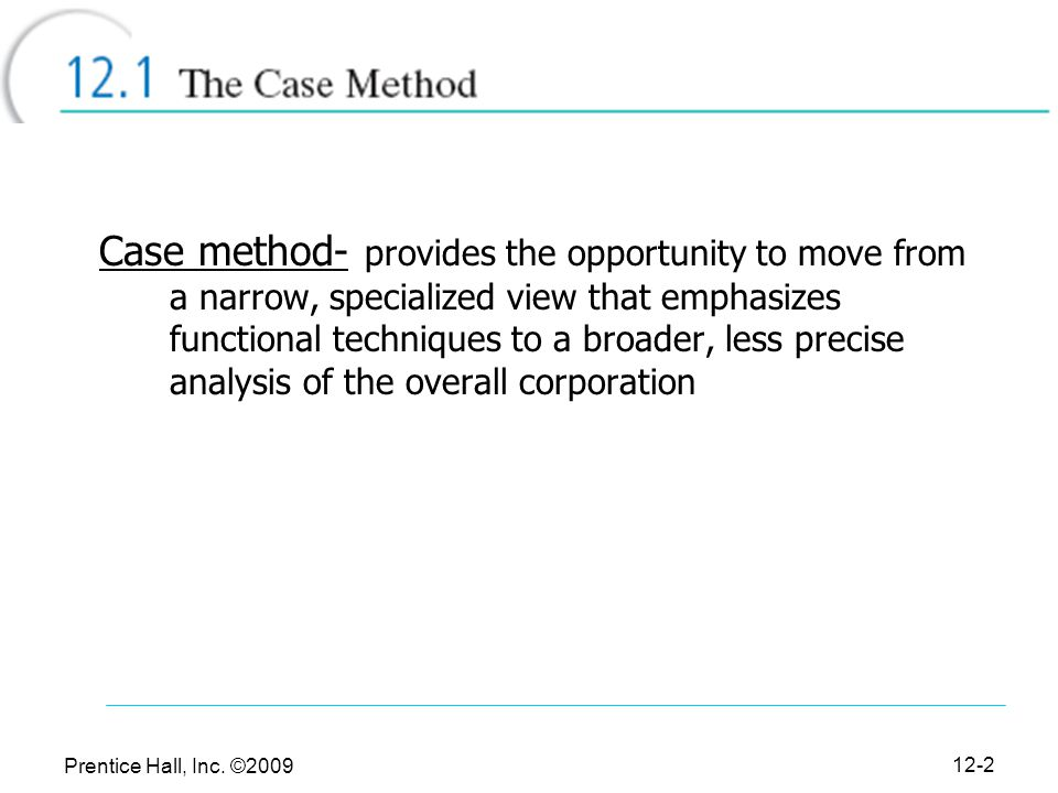 Prentice Hall, Inc. ©2009 12-2 Case method- provides the opportunity to move from a narrow, specialized view that emphasizes functional techniques to