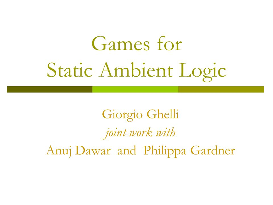 Games for Static Ambient Logic Giorgio Ghelli joint work with Anuj Dawar and Philippa Gardner