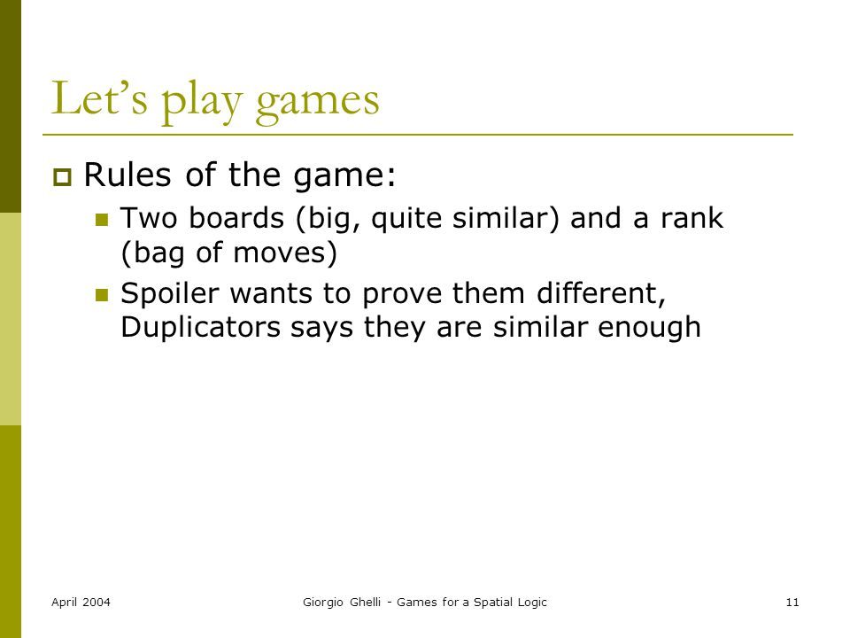 April 2004Giorgio Ghelli - Games for a Spatial Logic11 Let's play games  Rules of the game: Two boards (big, quite similar) and a rank (bag of moves) Spoiler wants to prove them different, Duplicators says they are similar enough
