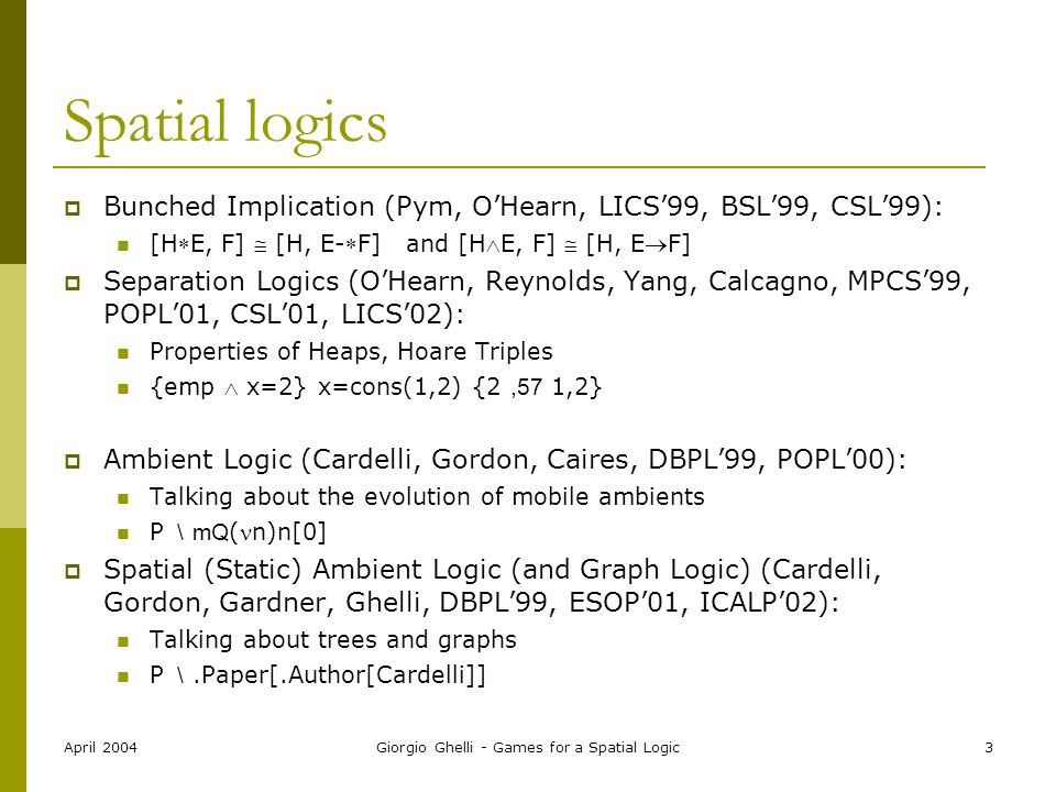 April 2004Giorgio Ghelli - Games for a Spatial Logic3 Spatial logics  Bunched Implication (Pym, O'Hearn, LICS'99, BSL'99, CSL'99): [HE, F]  [H, E-F] and [HE, F]  [H, EF]  Separation Logics (O'Hearn, Reynolds, Yang, Calcagno, MPCS'99, POPL'01, CSL'01, LICS'02): Properties of Heaps, Hoare Triples {emp  x=2} x=cons(1,2) {2,57 1,2}  Ambient Logic (Cardelli, Gordon, Caires, DBPL'99, POPL'00): Talking about the evolution of mobile ambients P  \ mQ (n)n[0]  Spatial (Static) Ambient Logic (and Graph Logic) (Cardelli, Gordon, Gardner, Ghelli, DBPL'99, ESOP'01, ICALP'02): Talking about trees and graphs P  \.Paper[.Author[Cardelli]]